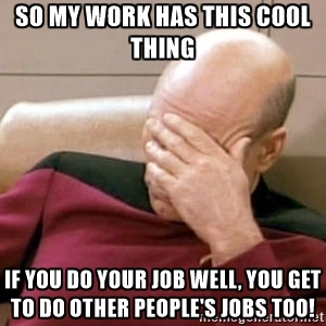 "a meme, Jean Luc Picard from Star Trek: The Next Generation rubbing his face, with the words ""So my work has this cool thing. If you do your job well, you get to do other people's jobs, too!"""