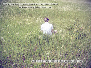 """a photo of a person in a white shirt viewed from the back, they are sitting in a field of grass, text over picture reads """"the first boy I ever loved was my best friend and I'm afraid that's what pushed him away"""""""