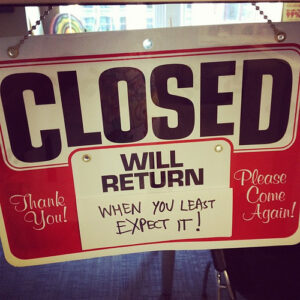 """shop sign that reads """"Closed. Will return when you least expect it. Thank you! Please come again!"""""""