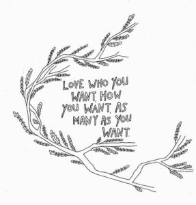 """a branch with leaves curling around an inscription that reads """"Love who you want, how you want, as many as you want"""""""