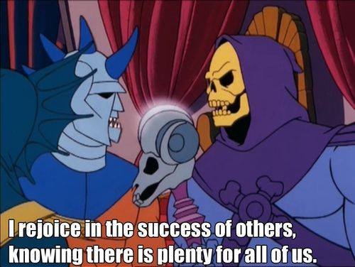 An image of arch villain Skeletor (a gentleman with a skull for a face wearing a purple cowl) talking to one of his minions (blue faced creature with spikes on its head). Text at the bottom reads: I rejoice in the success of others, knowing there is plenty for all of us.