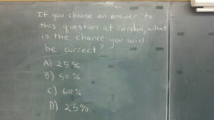a chalkboard with the following written on it: If you choose an answer to this question at random, what is the chance you will be correct? A) 25% B) 50% C) 60% D) 25%